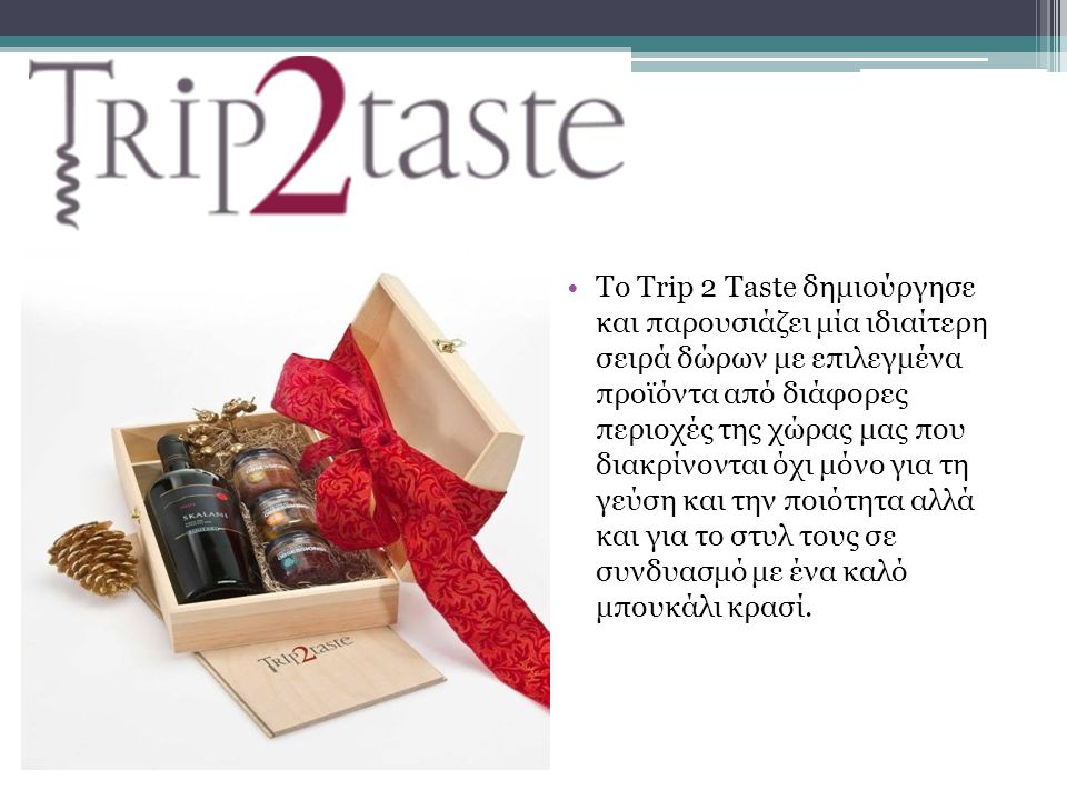 Το Trip 2 Taste δημιούργησε και παρουσιάζει μία ιδιαίτερη σειρά δώρων με επιλεγμένα προϊόντα από διάφορες περιοχές της χώρας μας που διακρίνονται όχι