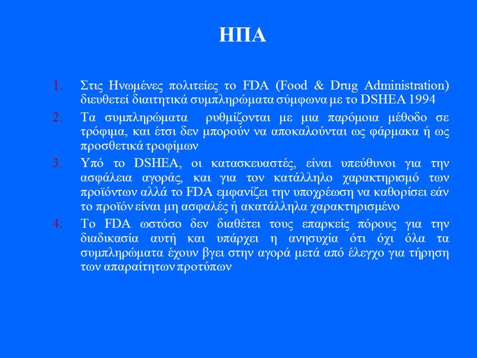 HΠΑ 1.Στις Ηνωμένες πολιτείες το FDA (Food & Drug Administration) διευθετεί διαιτητικά συμπληρώματα σύμφωνα με το DSHEA 1994 2.Τα συμπληρώματα ρυθμίζονται με μια παρόμοια μέθοδο σε τρόφιμα, και έτσι δεν μπορούν να αποκαλούνται ως φάρμακα ή ως προσθετικά τροφίμων 3.Υπό το DSHEA, οι κατασκευαστές, είναι υπεύθυνοι για την ασφάλεια αγοράς, και για τον κατάλληλο χαρακτηρισμό των προϊόντων αλλά το FDA εμφανίζει την υποχρέωση να καθορίσει εάν το προϊόν είναι μη ασφαλές ή ακατάλληλα χαρακτηρισμένο 4.Το FDA ωστόσο δεν διαθέτει τους επαρκείς πόρους για την διαδικασία αυτή και υπάρχει η ανησυχία ότι όχι όλα τα συμπληρώματα έχουν βγει στην αγορά μετά από έλεγχο για τήρηση των απαραίτητων προτύπων