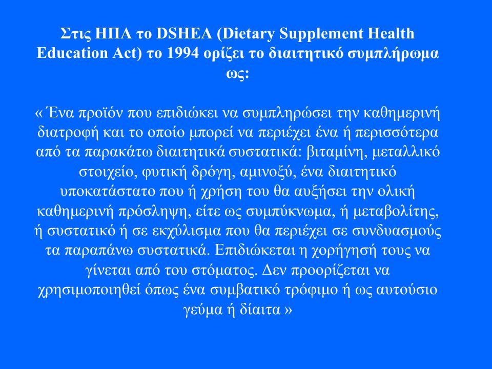 Στις ΗΠΑ το DSHEA (Dietary Supplement Health Education Act) το 1994 ορίζει το διαιτητικό συμπλήρωμα ως: « Ένα προϊόν που επιδιώκει να συμπληρώσει την καθημερινή διατροφή και το οποίο μπορεί να περιέχει ένα ή περισσότερα από τα παρακάτω διαιτητικά συστατικά: βιταμίνη, μεταλλικό στοιχείο, φυτική δρόγη, αμινοξύ, ένα διαιτητικό υποκατάστατο που ή χρήση του θα αυξήσει την ολική καθημερινή πρόσληψη, είτε ως συμπύκνωμα, ή μεταβολίτης, ή συστατικό ή σε εκχύλισμα που θα περιέχει σε συνδυασμούς τα παραπάνω συστατικά.
