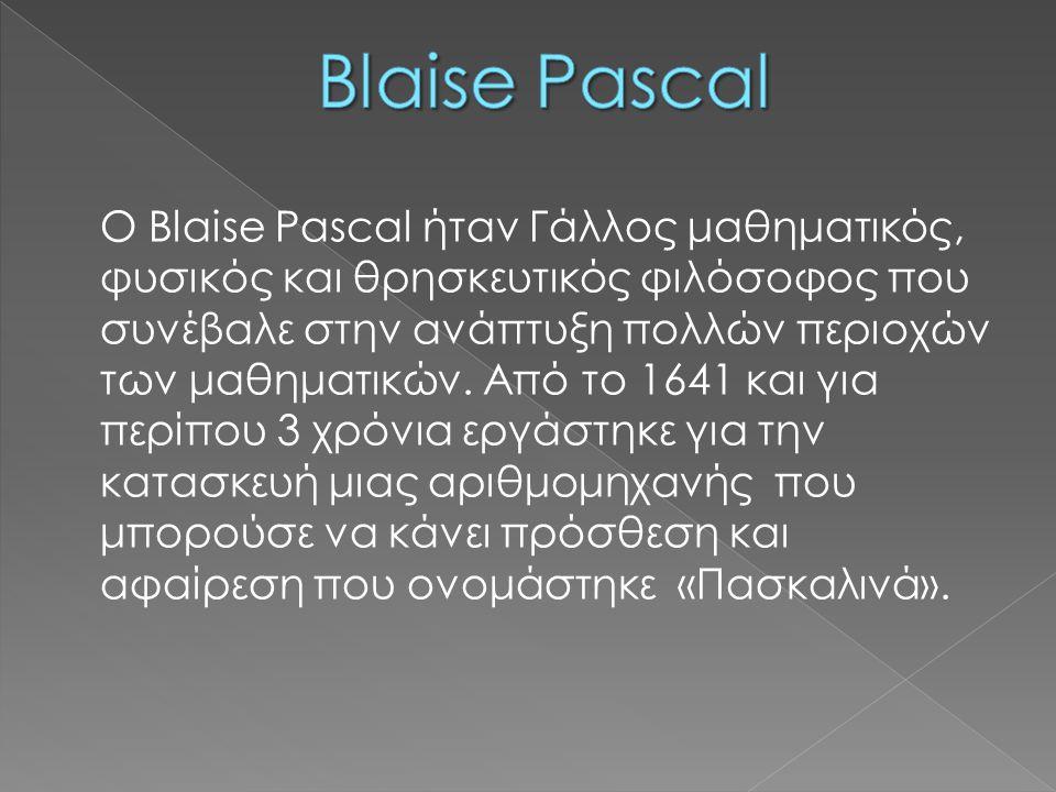 O Blaise Pascal ήταν Γάλλος μαθηματικός, φυσικός και θρησκευτικός φιλόσοφος που συνέβαλε στην ανάπτυξη πολλών περιοχών των μαθηματικών. Από το 1641 κα
