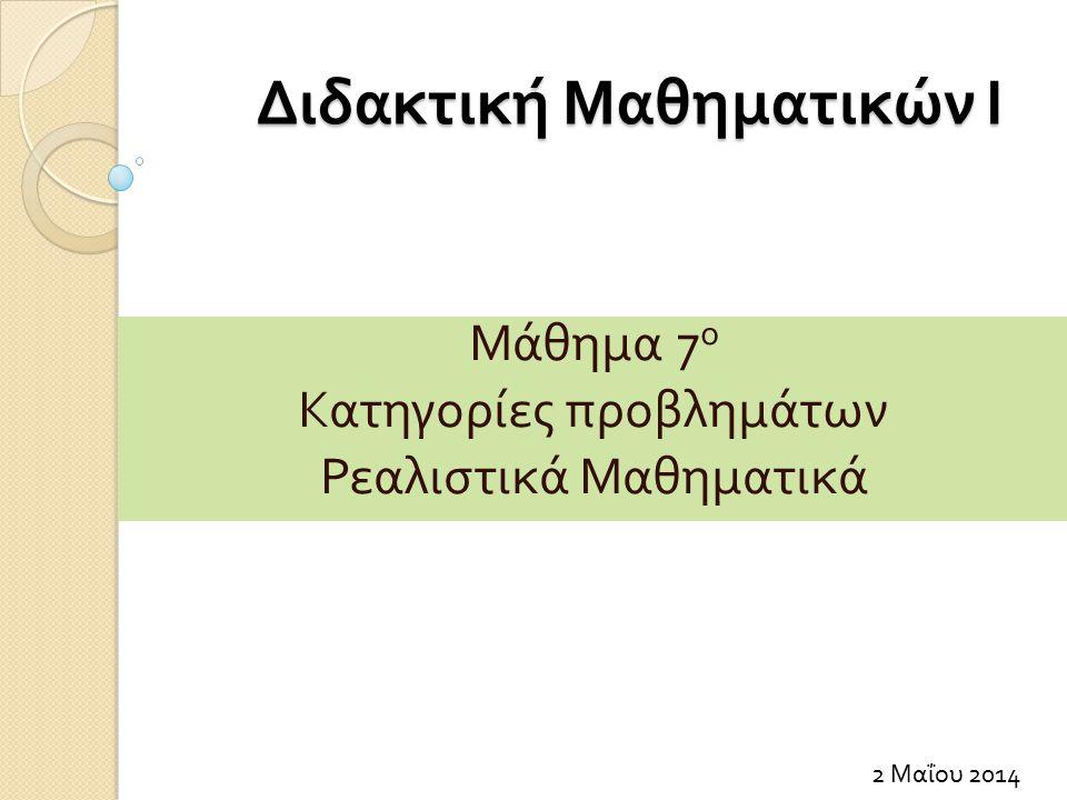 Διδακτική Μαθηματικών Ι 2 Μαΐου 2014 Μάθημα 7 ο Κατηγορίες προβλημάτων Ρεαλιστικά Μαθηματικά
