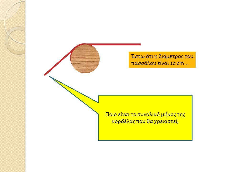 Έστω ότι η διάμετρος του πασσάλου είναι 10 cm… Ποιο είναι το συνολικό μήκος της κορδέλας π ου θα χρειαστεί ;