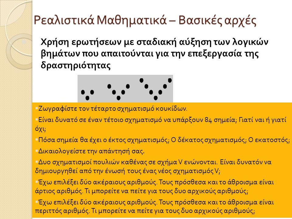 Ρεαλιστικά Μαθηματικά – Βασικές αρχές Χρήση ερωτήσεων με σταδιακή αύξηση των λογικών βημάτων που απαιτούνται για την επεξεργασία της δραστηριότητας  Ζωγραφίστε τον τέταρτο σχηματισμό κουκίδων.