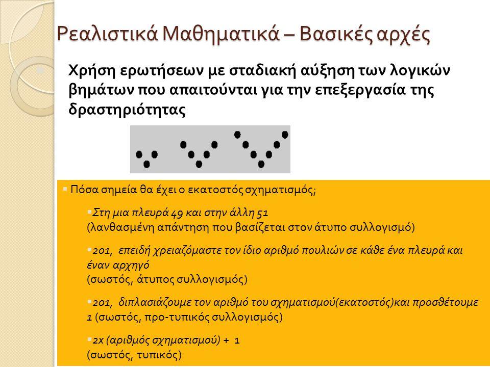 Ρεαλιστικά Μαθηματικά – Βασικές αρχές Χρήση ερωτήσεων με σταδιακή αύξηση των λογικών βημάτων που απαιτούνται για την επεξεργασία της δραστηριότητας  Πόσα σημεία θα έχει ο εκατοστός σχηματισμός ;  Στη μια πλευρά 49 και στην άλλη 51 ( λανθασμένη απάντηση που βασίζεται στον άτυπο συλλογισμό )  201, επειδή χρειαζόμαστε τον ίδιο αριθμό πουλιών σε κάθε ένα πλευρά και έναν αρχηγό ( σωστός, άτυπος συλλογισμός )  201, διπλασιάζουμε τον αριθμό του σχηματισμού ( εκατοστός ) και προσθέτουμε 1 ( σωστός, προ - τυπικός συλλογισμός )  2x ( αριθμός σχηματισμού ) + 1 ( σωστός, τυπικός )