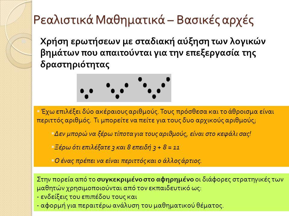 Ρεαλιστικά Μαθηματικά – Βασικές αρχές Χρήση ερωτήσεων με σταδιακή αύξηση των λογικών βημάτων που απαιτούνται για την επεξεργασία της δραστηριότητας  Έχω επιλέξει δύο ακέραιους αριθμούς.