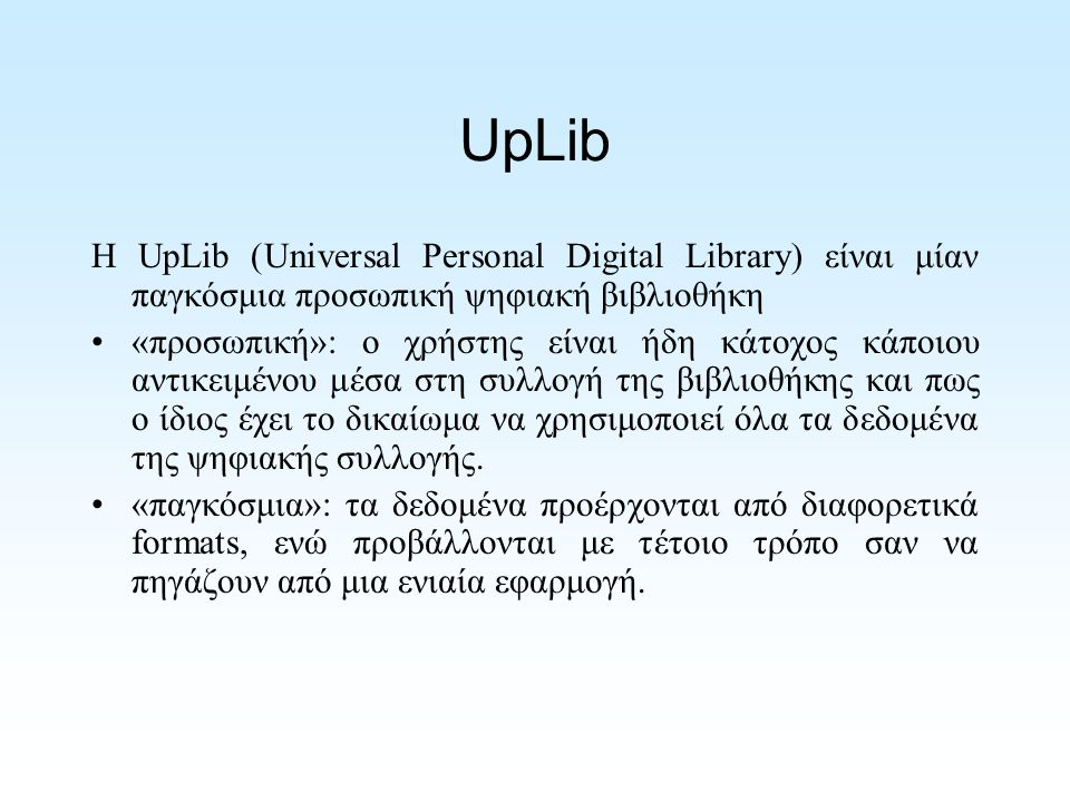 UpLib Η UpLib (Universal Personal Digital Library) είναι μίαν παγκόσμια προσωπική ψηφιακή βιβλιοθήκη «προσωπική»: ο χρήστης είναι ήδη κάτοχος κάποιου αντικειμένου μέσα στη συλλογή της βιβλιοθήκης και πως ο ίδιος έχει το δικαίωμα να χρησιμοποιεί όλα τα δεδομένα της ψηφιακής συλλογής.