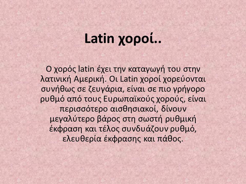 Latin χοροί.. Ο χορός latin έχει την καταγωγή του στην λατινική Αμερική. Οι Latin χοροί χορεύονται συνήθως σε ζευγάρια, είναι σε πιο γρήγορο ρυθμό από