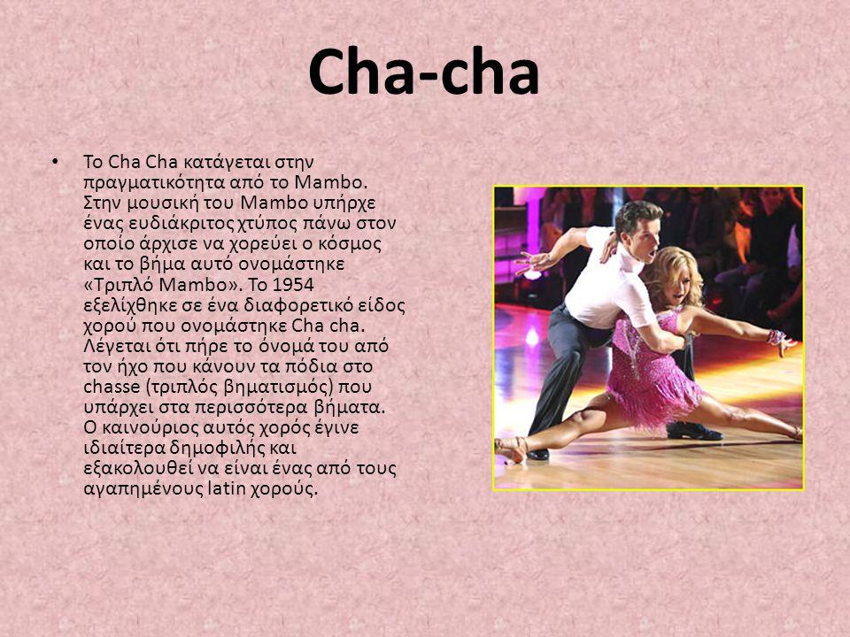 Cha-cha Το Cha Cha κατάγεται στην πραγματικότητα από το Mambo. Στην μουσική του Mambo υπήρχε ένας ευδιάκριτος χτύπος πάνω στον οποίο άρχισε να χορεύει