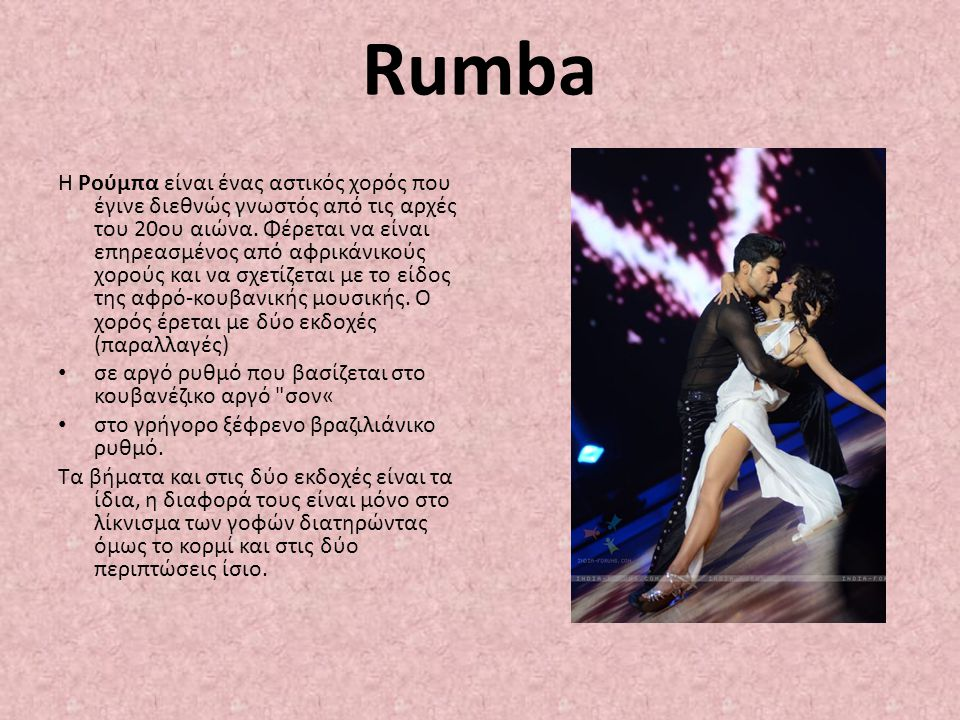 Rumba Η Ρούμπα είναι ένας αστικός χορός που έγινε διεθνώς γνωστός από τις αρχές του 20ου αιώνα. Φέρεται να είναι επηρεασμένος από αφρικάνικούς χορούς