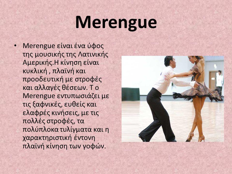 Merengue Merengue είναι ένα ύφος της μουσικής της Λατινικής Αμερικής.Η κίνηση είναι κυκλική, πλαϊνή και προοδευτική με στροφές και αλλαγές θέσεων. Τ ο