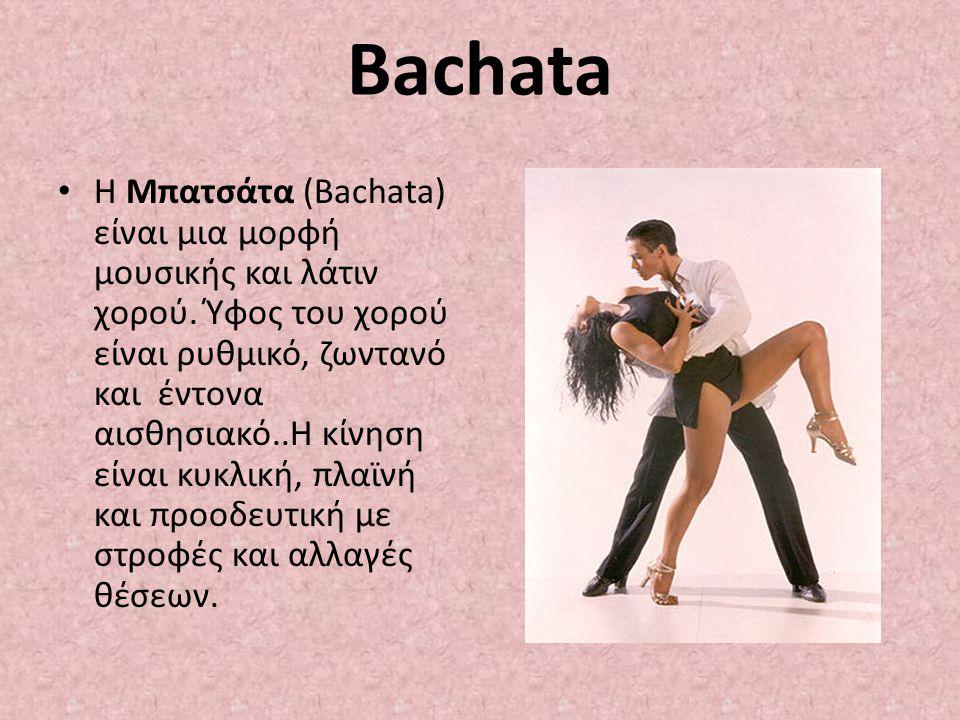 Bachata Η Μπατσάτα (Bachata) είναι μια μορφή μουσικής και λάτιν χορού. Ύφος του χορού είναι ρυθμικό, ζωντανό και έντονα αισθησιακό..Η κίνηση είναι κυκ