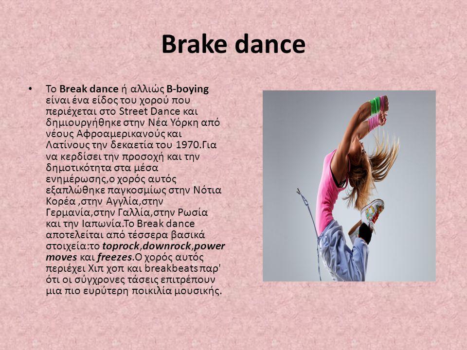 Brake dance To Break dance ή αλλιώς B-boying είναι ένα είδος του χορού που περιέχεται στο Street Dance και δημιουργήθηκε στην Νέα Υόρκη από νέους Αφρο