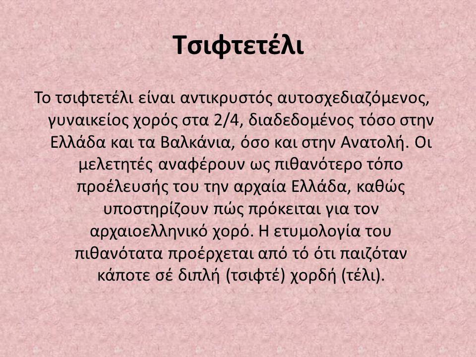 Tσιφτετέλι Το τσιφτετέλι είναι αντικρυστός αυτοσχεδιαζόμενος, γυναικείος χορός στα 2/4, διαδεδομένος τόσο στην Ελλάδα και τα Βαλκάνια, όσο και στην Αν