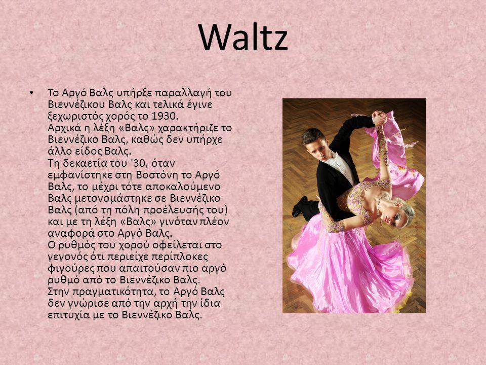 Waltz Το Αργό Βαλς υπήρξε παραλλαγή του Βιεννέζικου Βαλς και τελικά έγινε ξεχωριστός χορός το 1930. Αρχικά η λέξη «Βαλς» χαρακτήριζε το Βιεννέζικο Βαλ