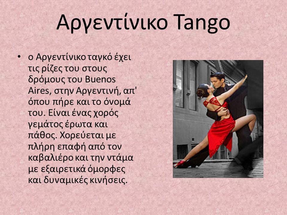 Αργεντίνικο Tango ο Αργεντίνικο ταγκό έχει τις ρίζες του στους δρόμους του Buenos Aires, στην Αργεντινή, απ' όπου πήρε και το όνομά του. Είναι ένας χο