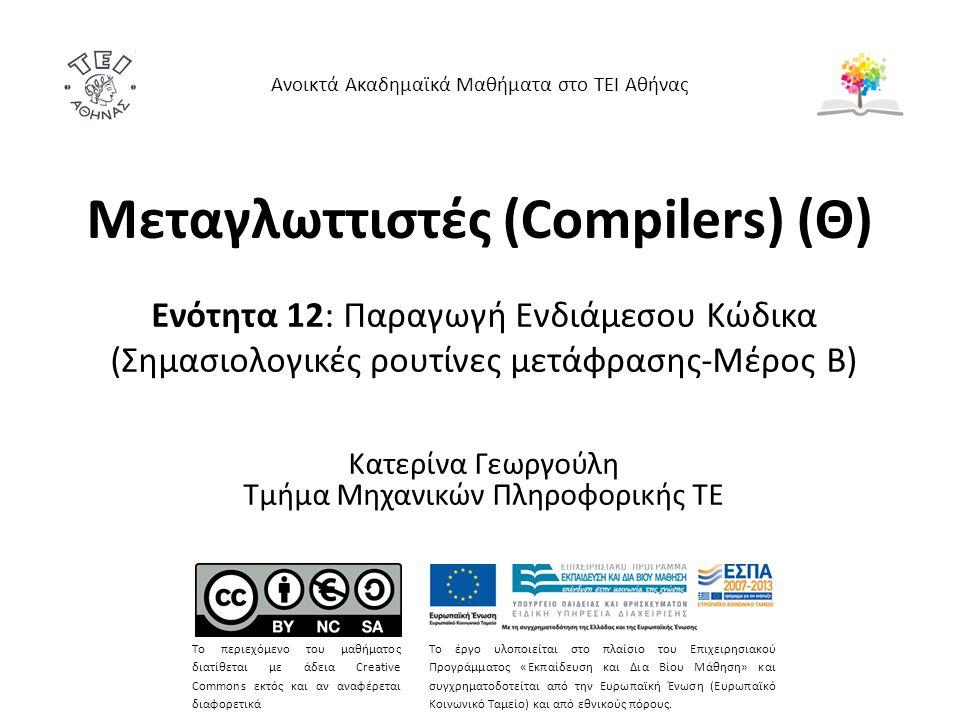 Μεταγλωττιστές (Compilers) (Θ) Ενότητα 12: Παραγωγή Ενδιάμεσου Κώδικα (Σημασιολογικές ρουτίνες μετάφρασης-Μέρος Β) Κατερίνα Γεωργούλη Τμήμα Μηχανικών Πληροφορικής ΤΕ Ανοικτά Ακαδημαϊκά Μαθήματα στο ΤΕΙ Αθήνας Το περιεχόμενο του μαθήματος διατίθεται με άδεια Creative Commons εκτός και αν αναφέρεται διαφορετικά Το έργο υλοποιείται στο πλαίσιο του Επιχειρησιακού Προγράμματος «Εκπαίδευση και Δια Βίου Μάθηση» και συγχρηματοδοτείται από την Ευρωπαϊκή Ένωση (Ευρωπαϊκό Κοινωνικό Ταμείο) και από εθνικούς πόρους.