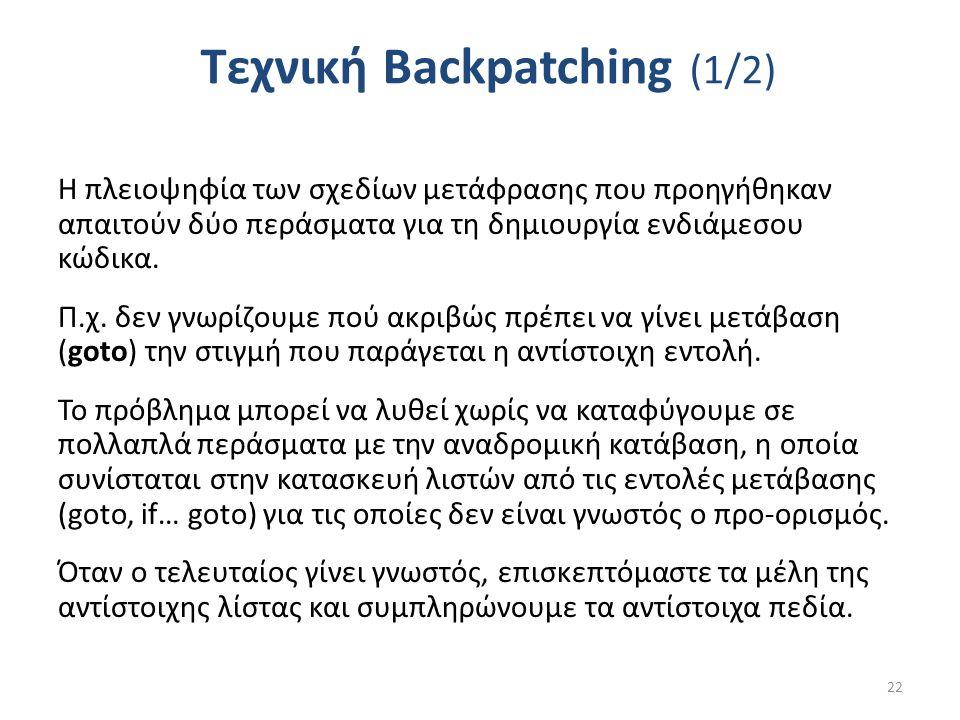 Τεχνική Backpatching (1/2) Η πλειοψηφία των σχεδίων μετάφρασης που προηγήθηκαν απαιτούν δύο περάσματα για τη δημιουργία ενδιάμεσου κώδικα.