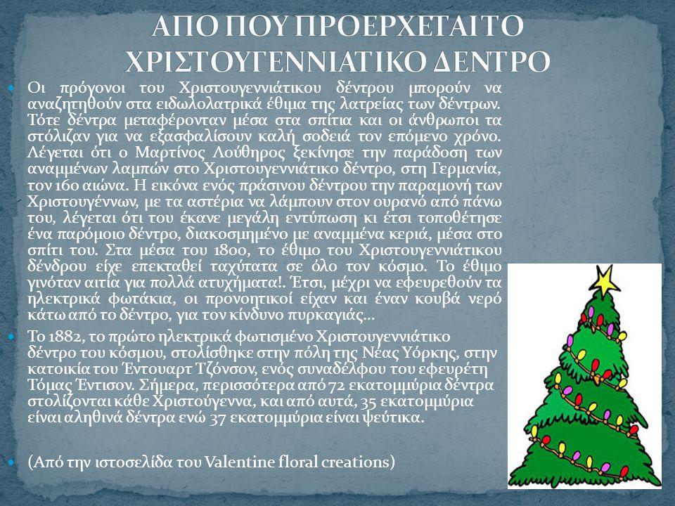 Οι πρόγονοι του Χριστουγεννιάτικου δέντρου μπορούν να αναζητηθούν στα ειδωλολατρικά έθιμα της λατρείας των δέντρων. Τότε δέντρα μεταφέρονταν μέσα στα