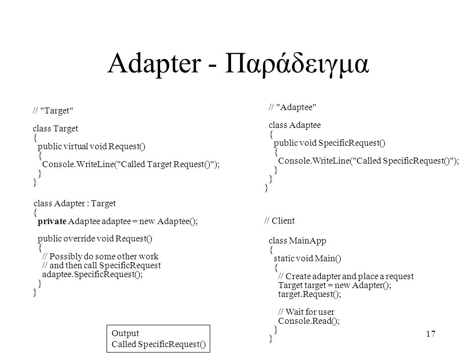 17 Adapter - Παράδειγμα // Target class Target { public virtual void Request() { Console.WriteLine( Called Target Request() ); } } class Adapter : Target { private Adaptee adaptee = new Adaptee(); public override void Request() { // Possibly do some other work // and then call SpecificRequest adaptee.SpecificRequest(); } } // Adaptee class Adaptee { public void SpecificRequest() { Console.WriteLine( Called SpecificRequest() ); } } } // Client class MainApp { static void Main() { // Create adapter and place a request Target target = new Adapter(); target.Request(); // Wait for user Console.Read(); } } Output Called SpecificRequest()