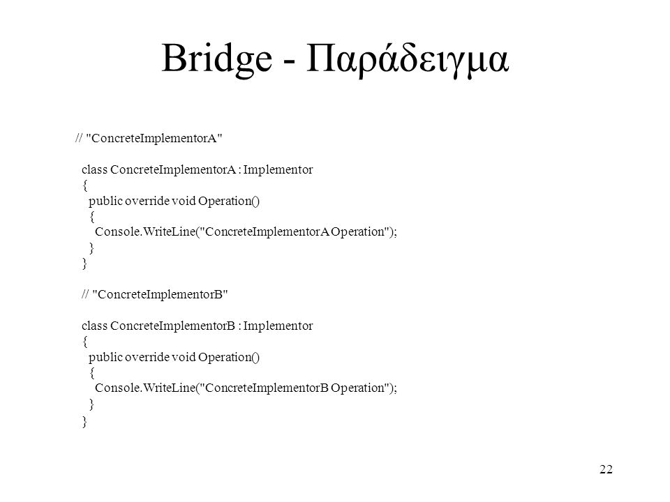 22 Bridge - Παράδειγμα // ConcreteImplementorA class ConcreteImplementorA : Implementor { public override void Operation() { Console.WriteLine( ConcreteImplementorA Operation ); } } // ConcreteImplementorB class ConcreteImplementorB : Implementor { public override void Operation() { Console.WriteLine( ConcreteImplementorB Operation ); } }