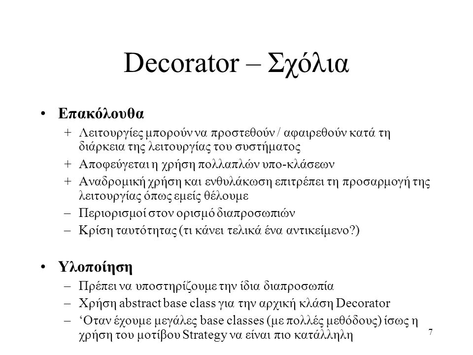 7 Decorator – Σχόλια Επακόλουθα +Λειτουργίες μπορούν να προστεθούν / αφαιρεθούν κατά τη διάρκεια της λειτουργίας του συστήματος +Αποφεύγεται η χρήση π