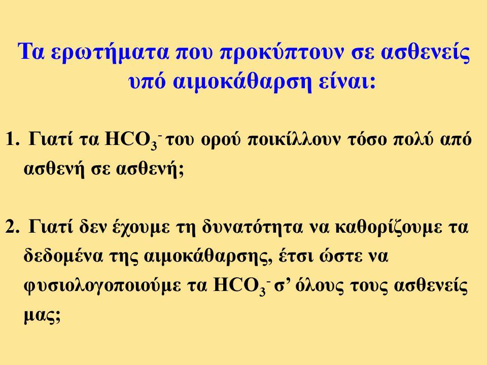 Τα ερωτήματα που προκύπτουν σε ασθενείς υπό αιμοκάθαρση είναι: 1. Γιατί τα HCO 3 - του ορού ποικίλλουν τόσο πολύ από ασθενή σε ασθενή; 2. Γιατί δεν έχ