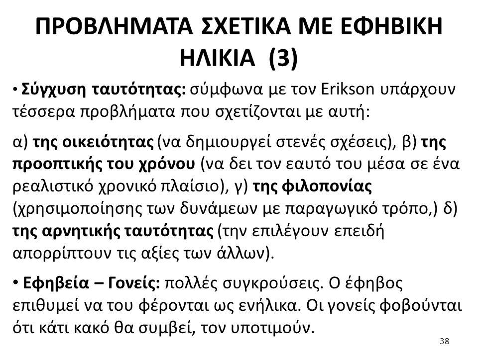 ΠΡΟΒΛΗΜΑΤΑ ΣΧΕΤΙΚΑ ΜΕ ΕΦΗΒΙΚΗ ΗΛΙΚΙΑ (3) Σύγχυση ταυτότητας: σύμφωνα με τον Erikson υπάρχουν τέσσερα προβλήματα που σχετίζονται με αυτή: α) της οικειό