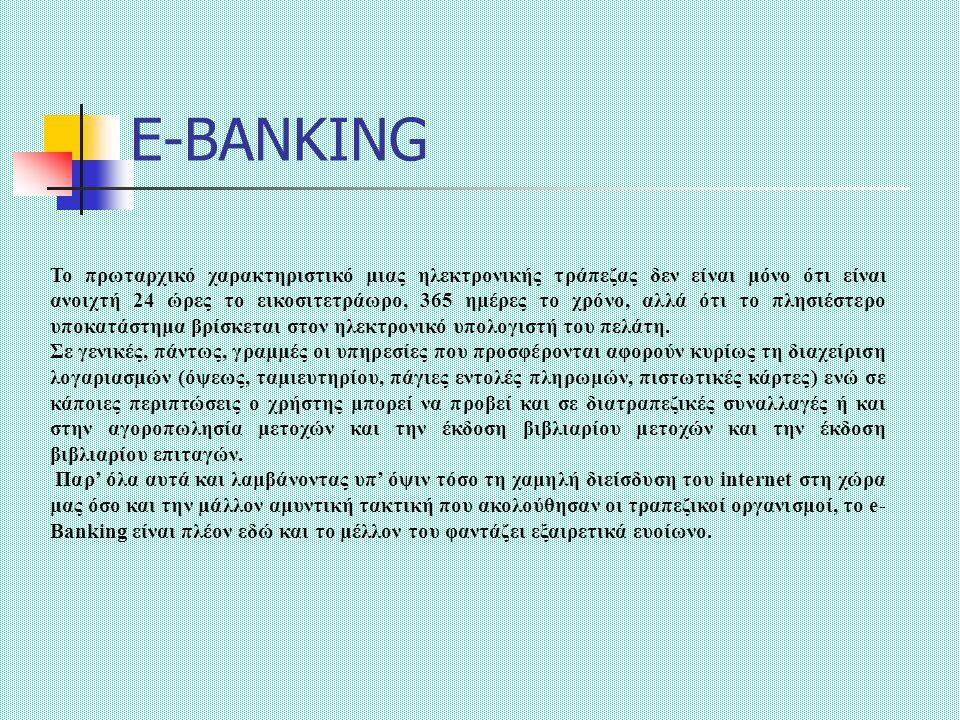 E-BANKING Το πρωταρχικό χαρακτηριστικό μιας ηλεκτρονικής τράπεζας δεν είναι μόνο ότι είναι ανοιχτή 24 ώρες το εικοσιτετράωρο, 365 ημέρες το χρόνο, αλλά ότι το πλησιέστερο υποκατάστημα βρίσκεται στον ηλεκτρονικό υπολογιστή του πελάτη.