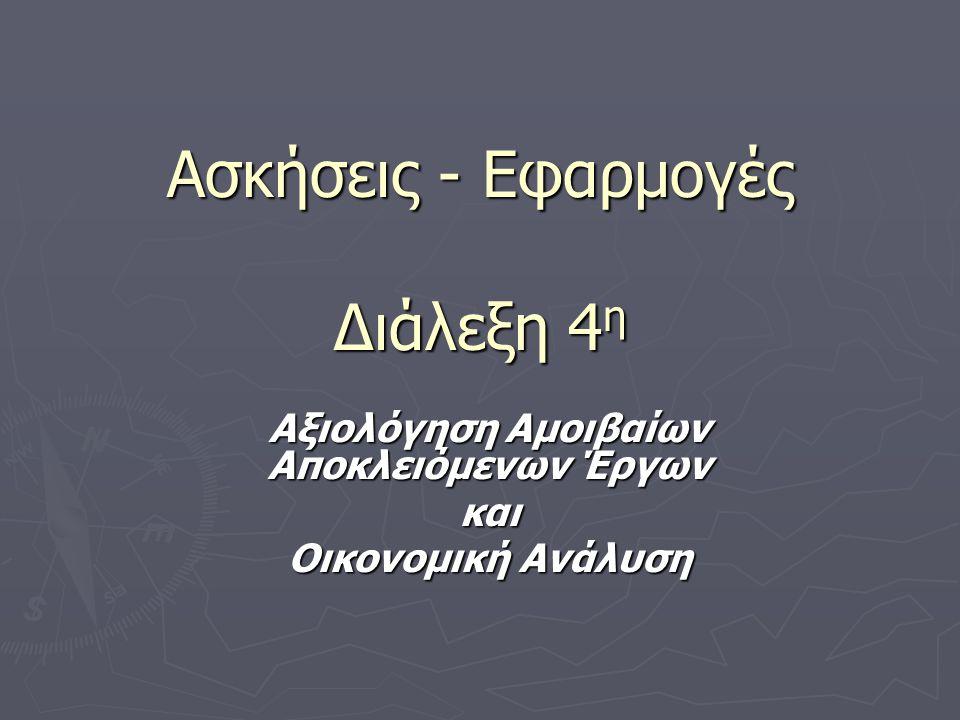 Ασκήσεις - Εφαρμογές Διάλεξη 4 η Αξιολόγηση Αμοιβαίων Αποκλειόμενων Έργων και Οικονομική Ανάλυση