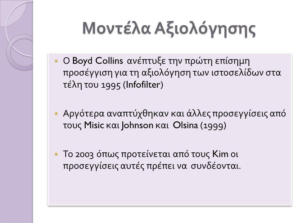 Μοντέλα Αξιολόγησης Ο Boyd Collins ανέ π τυξε την π ρώτη ε π ίσημη π ροσέγγιση για τη αξιολόγηση των ιστοσελίδων στα τέλη του 1995 (Infofilter) Αργότερα ανα π τύχθηκαν και άλλες π ροσεγγίσεις α π ό τους Misic και Johnson και Olsina (1999) Το 2003 ό π ως π ροτείνεται α π ό τους Kim οι π ροσεγγίσεις αυτές π ρέ π ει να συνδέονται.