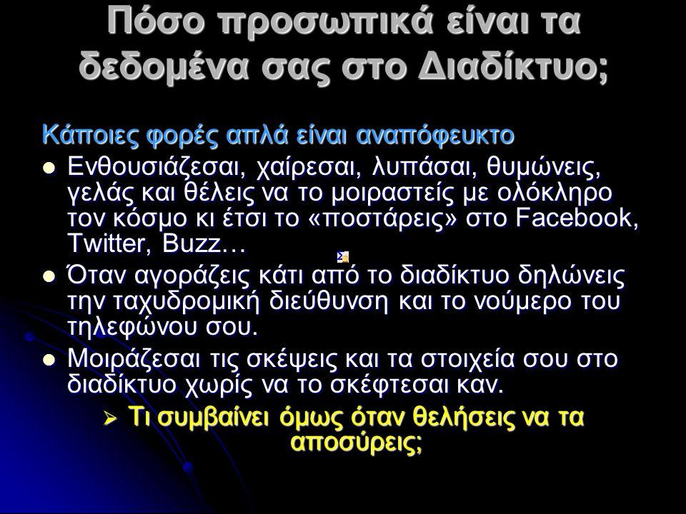 Πόσο προσωπικά είναι τα δεδομένα σας στο Διαδίκτυο; Κάποιες φορές απλά είναι αναπόφευκτο Eνθουσιάζεσαι, χαίρεσαι, λυπάσαι, θυμώνεις, γελάς και θέλεις να το μοιραστείς με ολόκληρο τον κόσμο κι έτσι το «ποστάρεις» στο Facebook, Twitter, Buzz… Eνθουσιάζεσαι, χαίρεσαι, λυπάσαι, θυμώνεις, γελάς και θέλεις να το μοιραστείς με ολόκληρο τον κόσμο κι έτσι το «ποστάρεις» στο Facebook, Twitter, Buzz… Όταν αγοράζεις κάτι από το διαδίκτυο δηλώνεις την ταχυδρομική διεύθυνση και το νούμερο του τηλεφώνου σου.