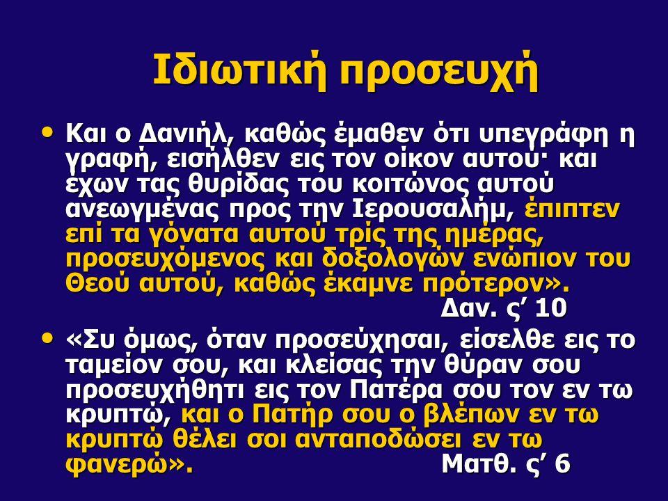 Ιδιωτική προσευχή Και ο Δανιήλ, καθώς έμαθεν ότι υπεγράφη η γραφή, εισήλθεν εις τον οίκον αυτού· και έχων τας θυρίδας του κοιτώνος αυτού ανεωγμένας πρ