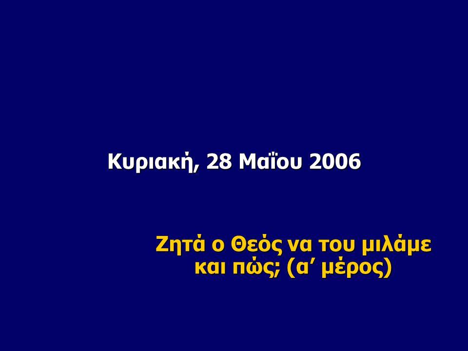Κυριακή, 28 Μαΐου 2006 Ζητά ο Θεός να του μιλάμε και πώς; (α' μέρος)