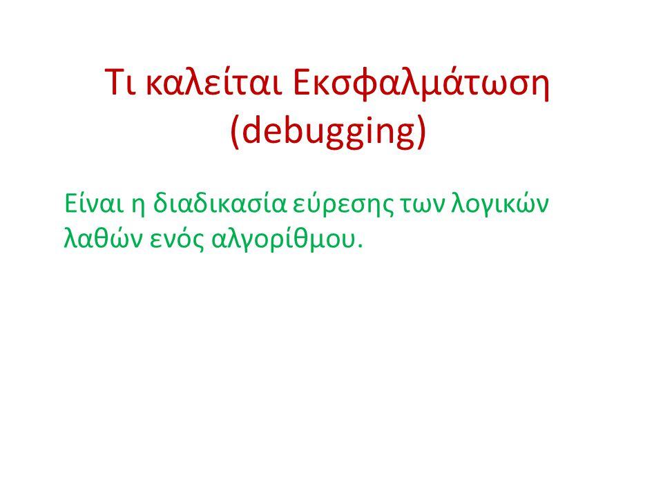 Τι καλείται Εκσφαλμάτωση (debugging) Είναι η διαδικασία εύρεσης των λογικών λαθών ενός αλγορίθμου.