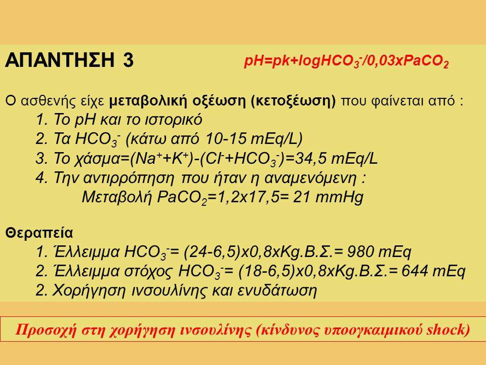 ΑΠΑΝΤΗΣΗ 3 Ο ασθενής είχε μεταβολική οξέωση (κετοξέωση) που φαίνεται από : 1. Το pH και το ιστορικό 2. Τα HCO 3 - (κάτω από 10-15 mEq/L) 3. Το χάσμα=(