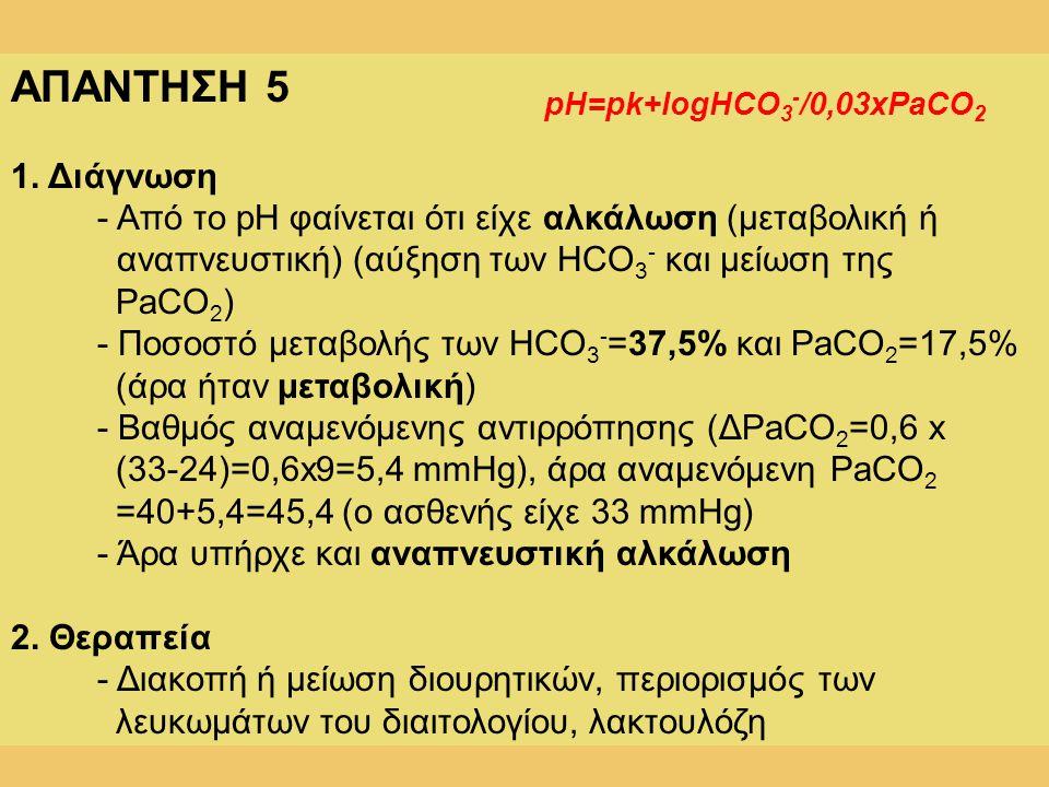 ΑΠΑΝΤΗΣΗ 5 1. Διάγνωση - Από το pH φαίνεται ότι είχε αλκάλωση (μεταβολική ή αναπνευστική) (αύξηση των HCO 3 - και μείωση της PaCO 2 ) - Ποσοστό μεταβο