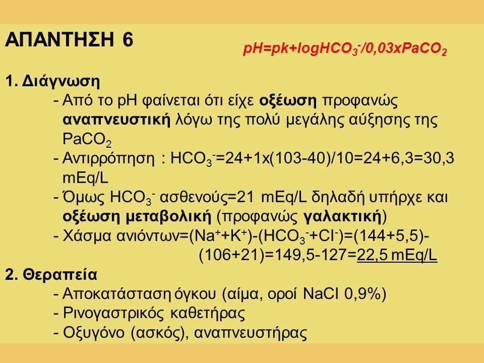 ΑΠΑΝΤΗΣΗ 6 1. Διάγνωση - Από το pH φαίνεται ότι είχε οξέωση προφανώς αναπνευστική λόγω της πολύ μεγάλης αύξησης της PaCO 2 - Αντιρρόπηση : HCO 3 - =24