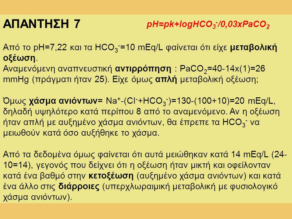ΑΠΑΝΤΗΣΗ 7 Από το pH=7,22 και τα HCO 3 - =10 mEq/L φαίνεται ότι είχε μεταβολική οξέωση. Αναμενόμενη αναπνευστική αντιρρόπηση : PaCO 2 =40-14x(1)=26 mm
