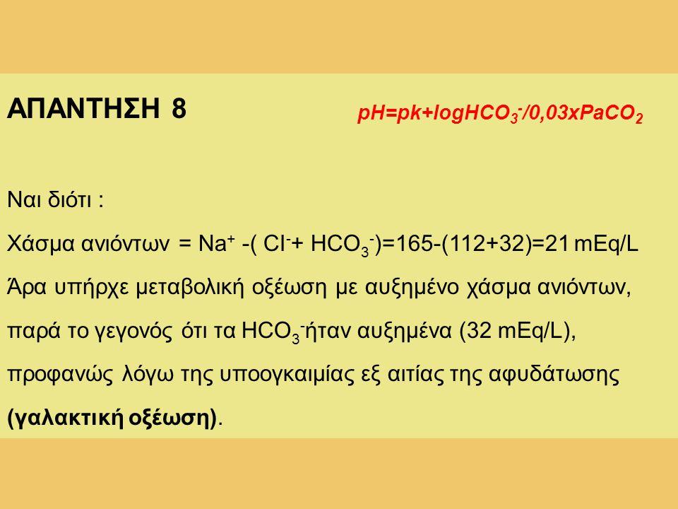 ΑΠΑΝΤΗΣΗ 8 Ναι διότι : Χάσμα ανιόντων = Na + -( CI - + HCO 3 - )=165-(112+32)=21 mEq/L Άρα υπήρχε μεταβολική οξέωση με αυξημένο χάσμα ανιόντων, παρά τ