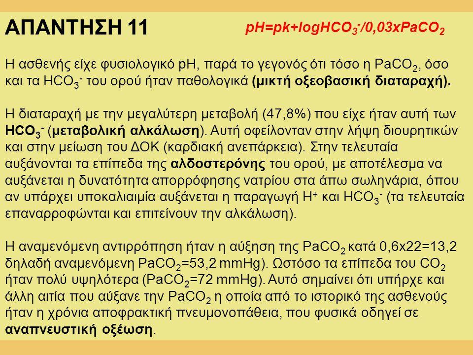 ΑΠΑΝΤΗΣΗ 11 Η ασθενής είχε φυσιολογικό pH, παρά το γεγονός ότι τόσο η PaCO 2, όσο και τα HCO 3 - του ορού ήταν παθολογικά (μικτή οξεοβασική διαταραχή)