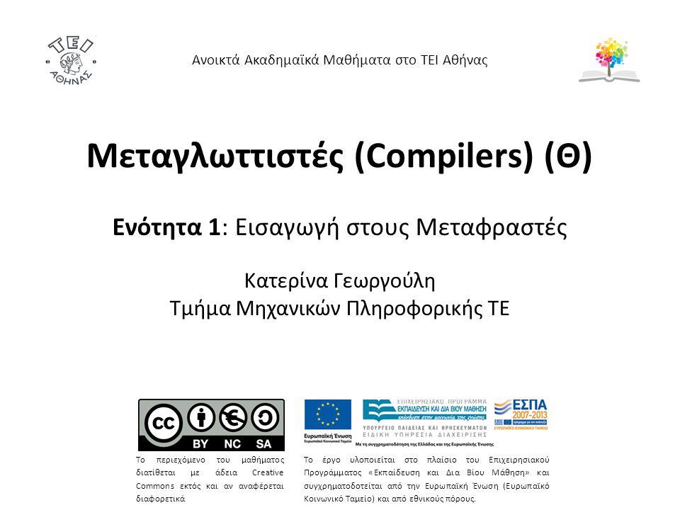 Μεταγλωττιστές (Compilers) (Θ) Ενότητα 1: Εισαγωγή στους Μεταφραστές Κατερίνα Γεωργούλη Τμήμα Μηχανικών Πληροφορικής ΤΕ Ανοικτά Ακαδημαϊκά Μαθήματα στ