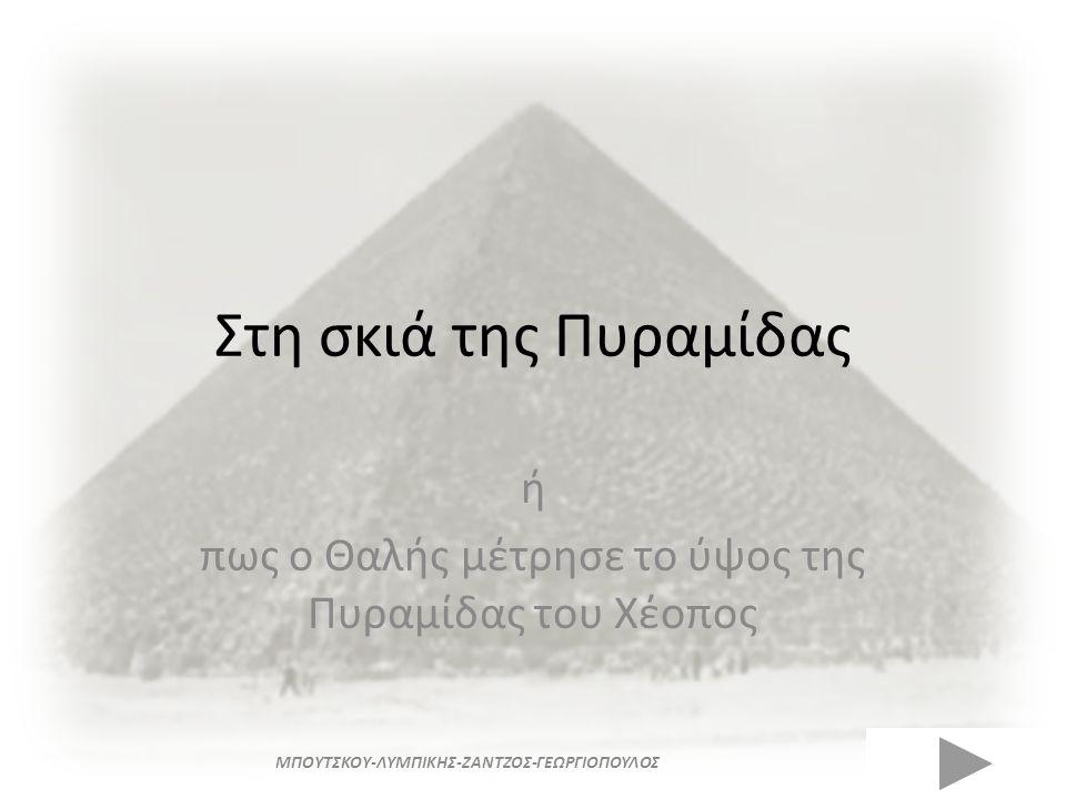 Στη σκιά της Πυραμίδας ή πως ο Θαλής μέτρησε το ύψος της Πυραμίδας του Χέοπος ΜΠΟΥΤΣΚΟΥ-ΛΥΜΠΙΚΗΣ-ΖΑΝΤΖΟΣ-ΓΕΩΡΓΙΟΠΟΥΛΟΣ
