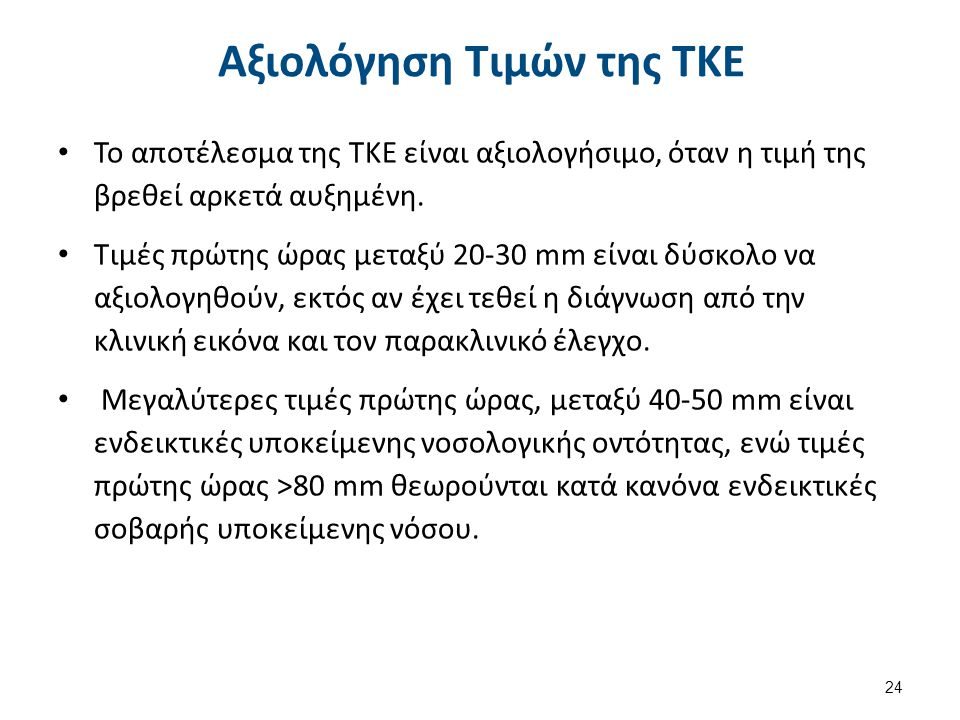 24 Αξιολόγηση Τιμών της ΤΚΕ Το αποτέλεσμα της ΤΚΕ είναι αξιολογήσιμο, όταν η τιμή της βρεθεί αρκετά αυξημένη. Τιμές πρώτης ώρας μεταξύ 20-30 mm είναι