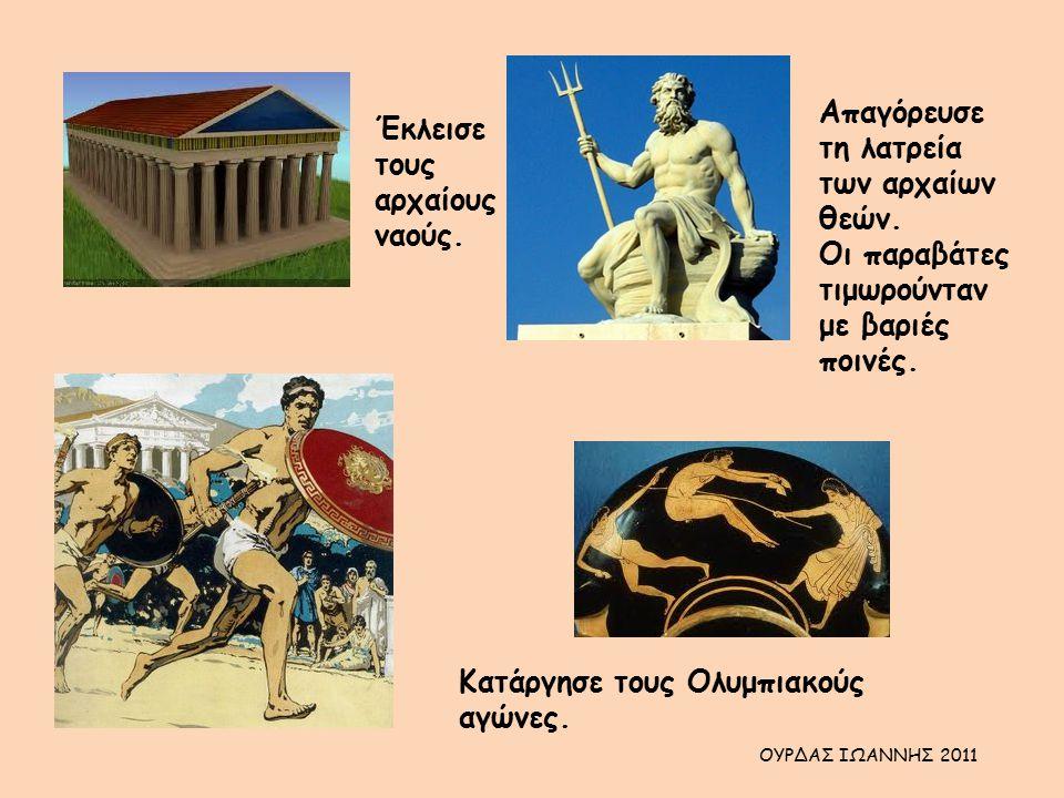 Έκλεισε τους αρχαίους ναούς. Απαγόρευσε τη λατρεία των αρχαίων θεών. Οι παραβάτες τιμωρούνταν με βαριές ποινές. Κατάργησε τους Ολυμπιακούς αγώνες. ΟΥΡ