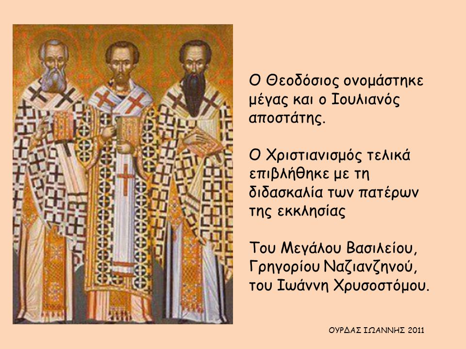 Ο Θεοδόσιος ονομάστηκε μέγας και ο Ιουλιανός αποστάτης. Ο Χριστιανισμός τελικά επιβλήθηκε με τη διδασκαλία των πατέρων της εκκλησίας Του Μεγάλου Βασιλ