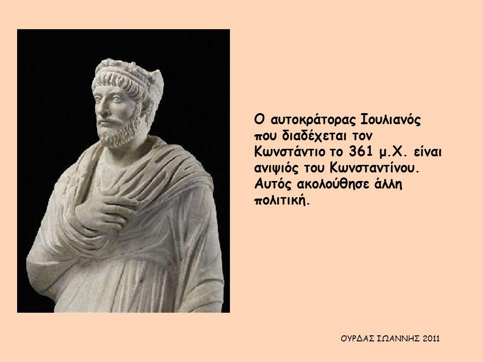 Ο αυτοκράτορας Ιουλιανός που διαδέχεται τον Κωνστάντιο το 361 μ.Χ. είναι ανιψιός του Κωνσταντίνου. Αυτός ακολούθησε άλλη πολιτική. ΟΥΡΔΑΣ ΙΩΑΝΝΗΣ 2011