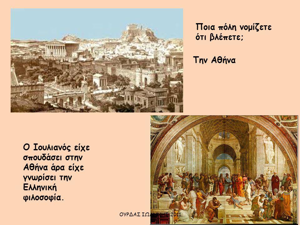 Ποια πόλη νομίζετε ότι βλέπετε; Την Αθήνα Ο Ιουλιανός είχε σπουδάσει στην Αθήνα άρα είχε γνωρίσει την Ελληνική φιλοσοφία. ΟΥΡΔΑΣ ΙΩΑΝΝΗΣ 2011