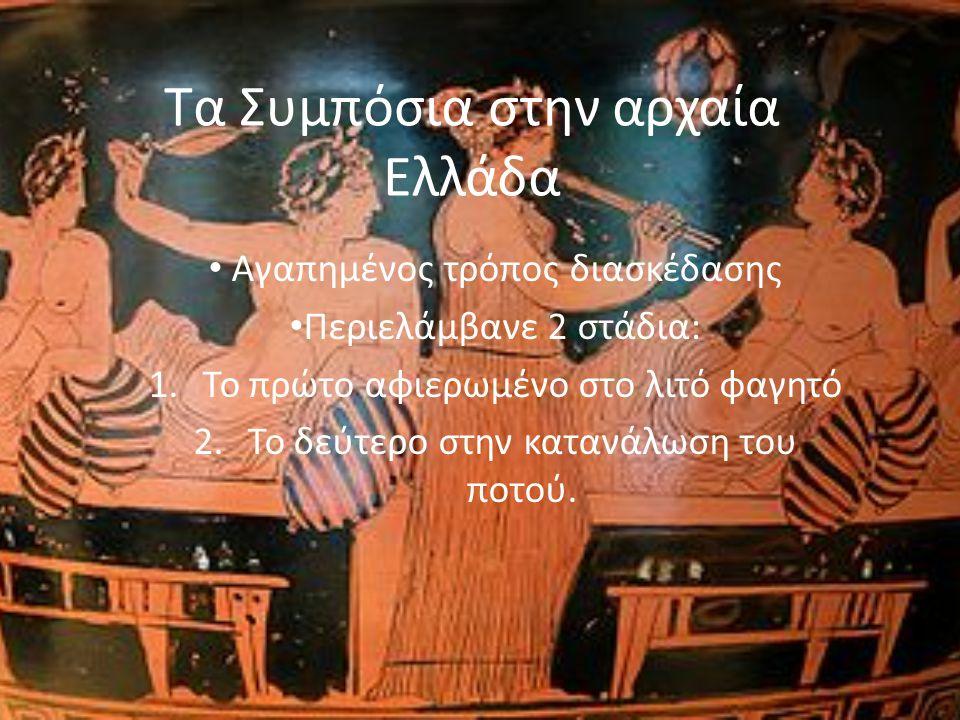 Τα Συμπόσια στην αρχαία Ελλάδα Αγαπημένος τρόπος διασκέδασης Περιελάμβανε 2 στάδια: 1.Το πρώτο αφιερωμένο στο λιτό φαγητό 2.Το δεύτερο στην κατανάλωση του ποτού.