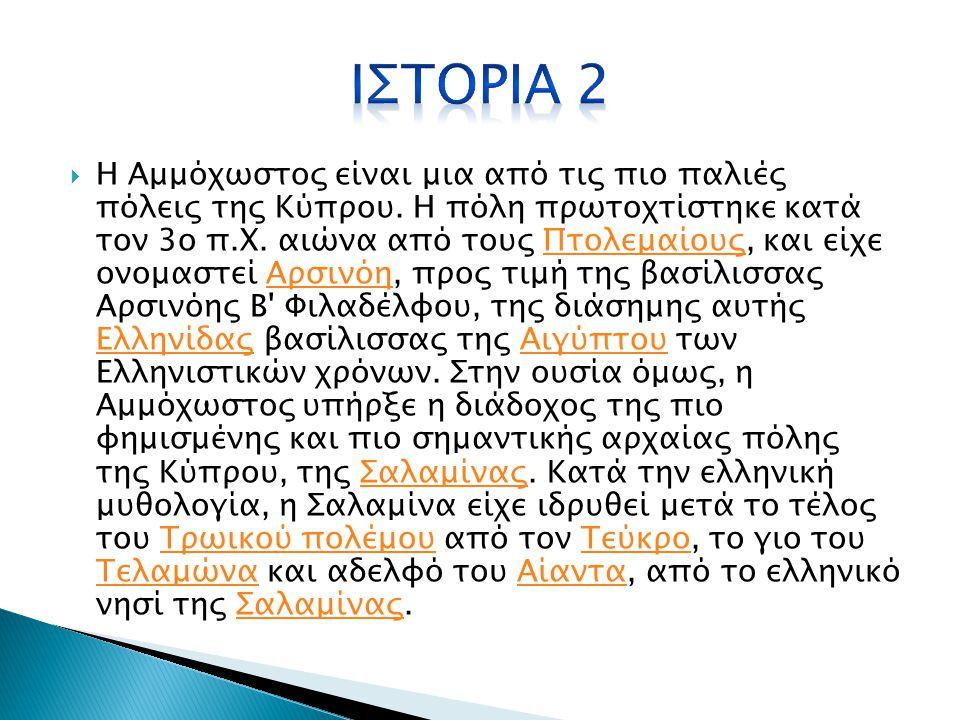  Η Αμμόχωστος είναι πόλη στην Κύπρο και βρίσκεται στο ανατολικό τμήμα του νησιού, στον κόλπο που φέρει και το όνομά της. Η αρχαία Αμμόχωστος έφερε το