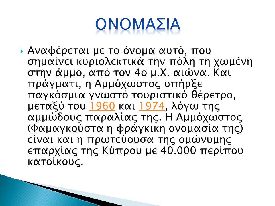  Η Αμμόχωστος είναι μια από τις πιο παλιές πόλεις της Κύπρου. Η πόλη πρωτοχτίστηκε κατά τον 3ο π.Χ. αιώνα από τους Πτολεμαίους, και είχε ονομαστεί Αρ